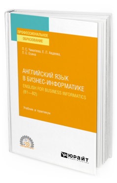 АНГЛИЙСКИЙ ЯЗЫК В БИЗНЕС-ИНФОРМАТИКЕ. ENGLISH FOR BUSINESS INFORMATICS (B1-B2) Чикилева Л. С., Авдеева Е. Л., Есина Л. С. Учебник и практикум